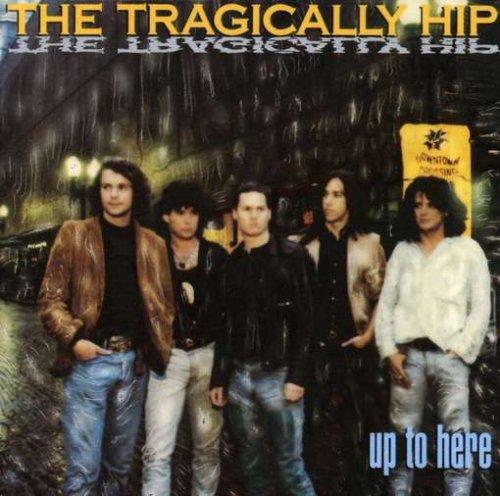 up to here the tragically hip tragichpu2h